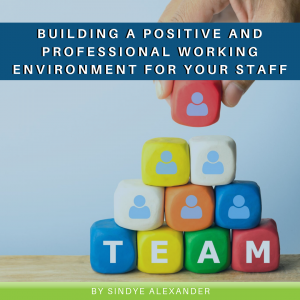 Building a Positive and Professional Working Environment for Your Staff