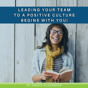 Leading Your Team to a Positive Culture Begins with YOU!
