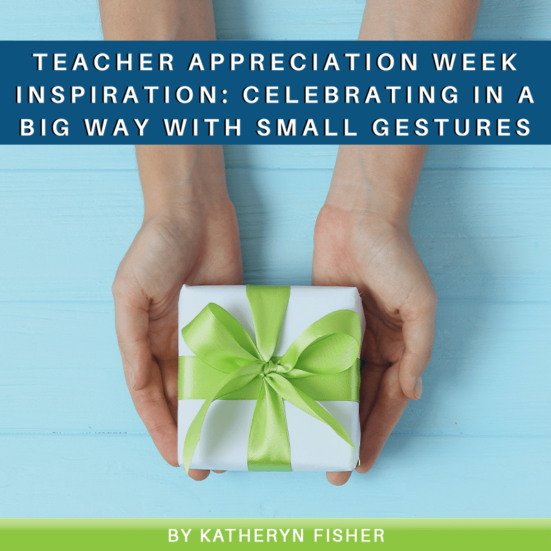 Teacher Appreciation Week Inspiration: Celebrating in a Big Way With Small Gestures